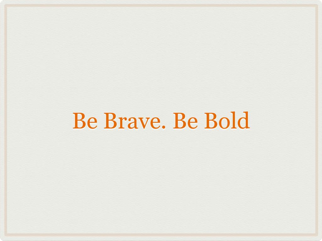 Be Brave. Be Bold