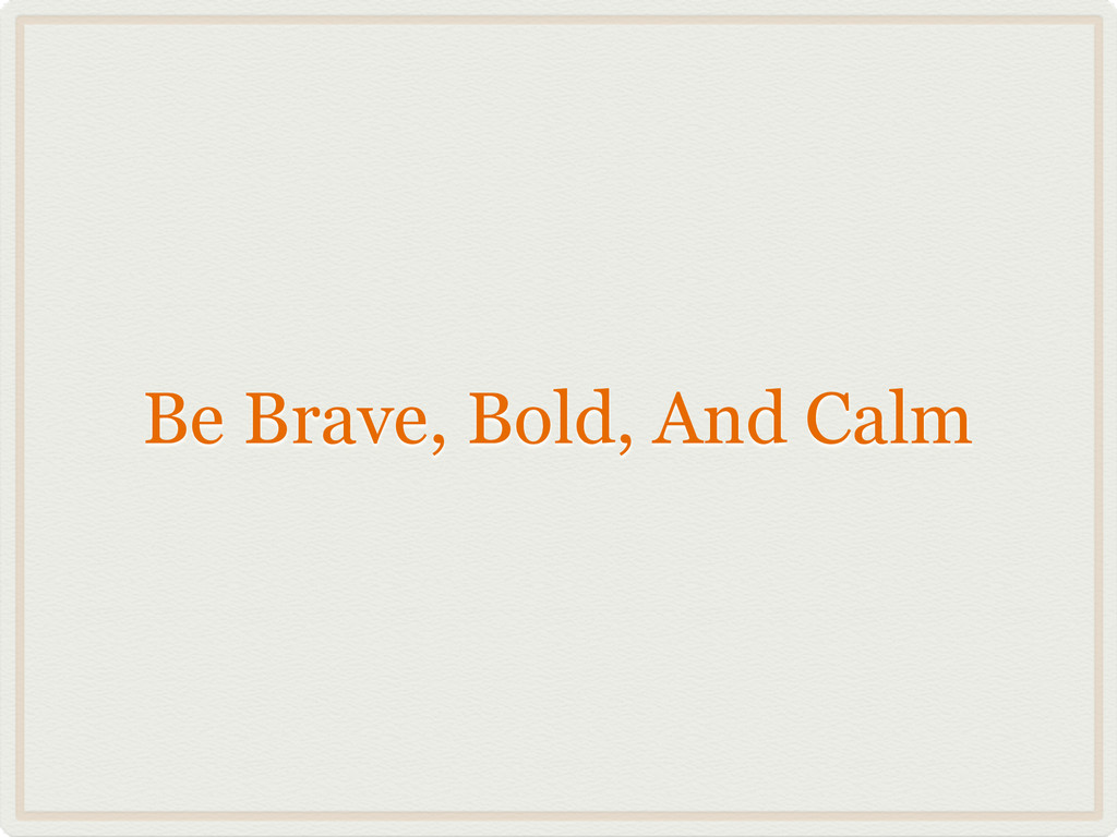 Be Brave, Bold, And Calm