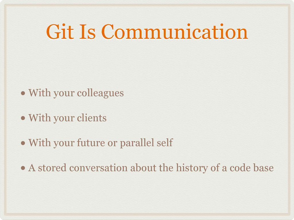Git Is Communication • With your colleagues • W...