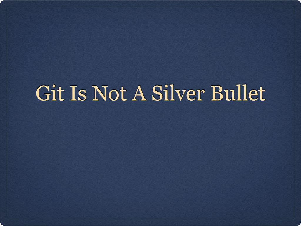 Git Is Not A Silver Bullet