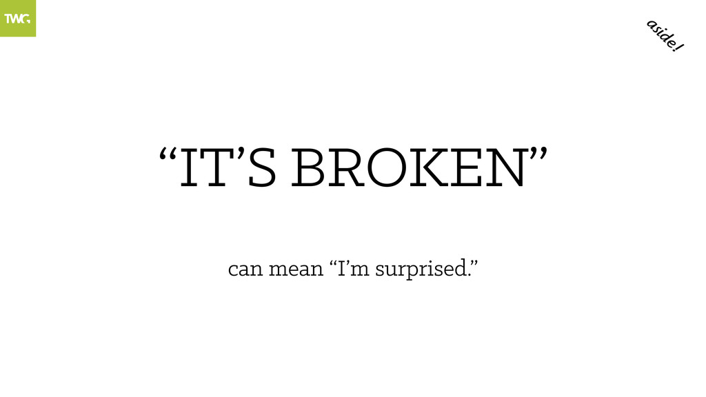 """""""IT'S """" BROKEN can mean """"I'm surprised."""" aside!"""