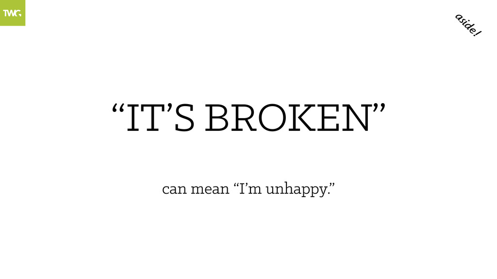"""""""IT'S """" BROKEN can mean """"I'm unhappy."""" aside!"""