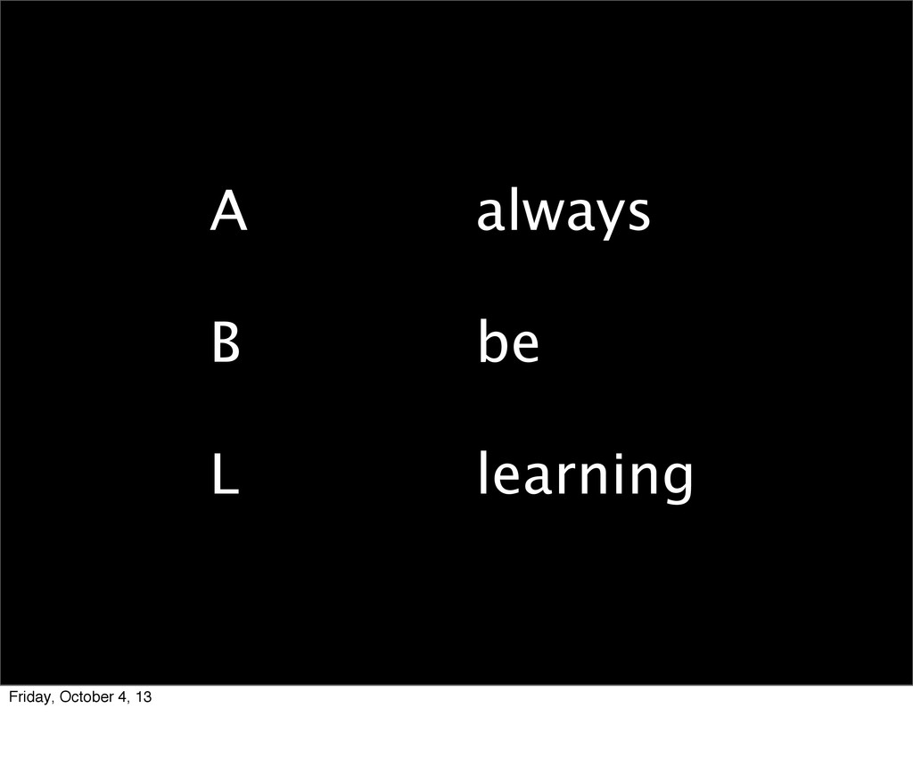 always be learning A B L Friday, October 4, 13