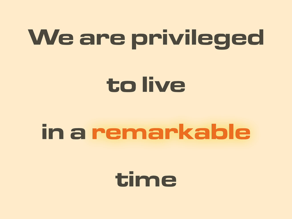 time We are privileged in a remarkable remarkab...