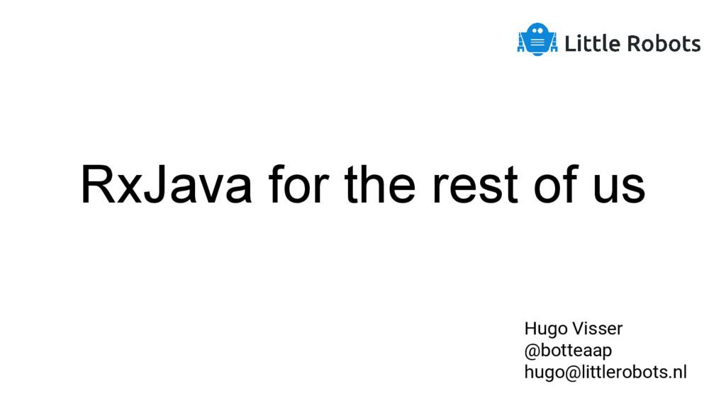 RxJava for the rest of us Hugo Visser @botteaap...