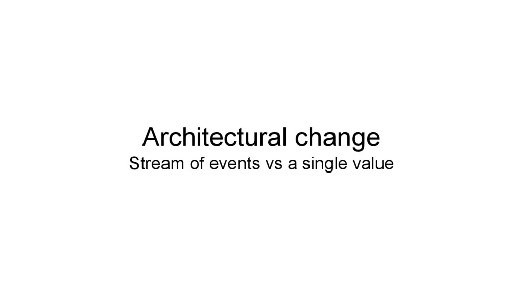 Architectural change Stream of events vs a sing...