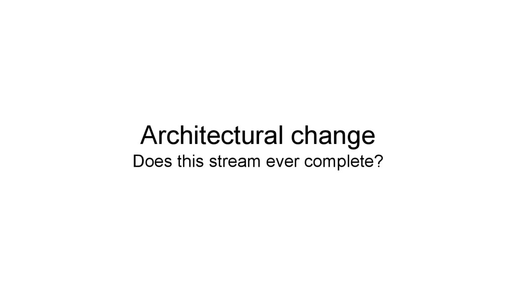 Architectural change Does this stream ever comp...