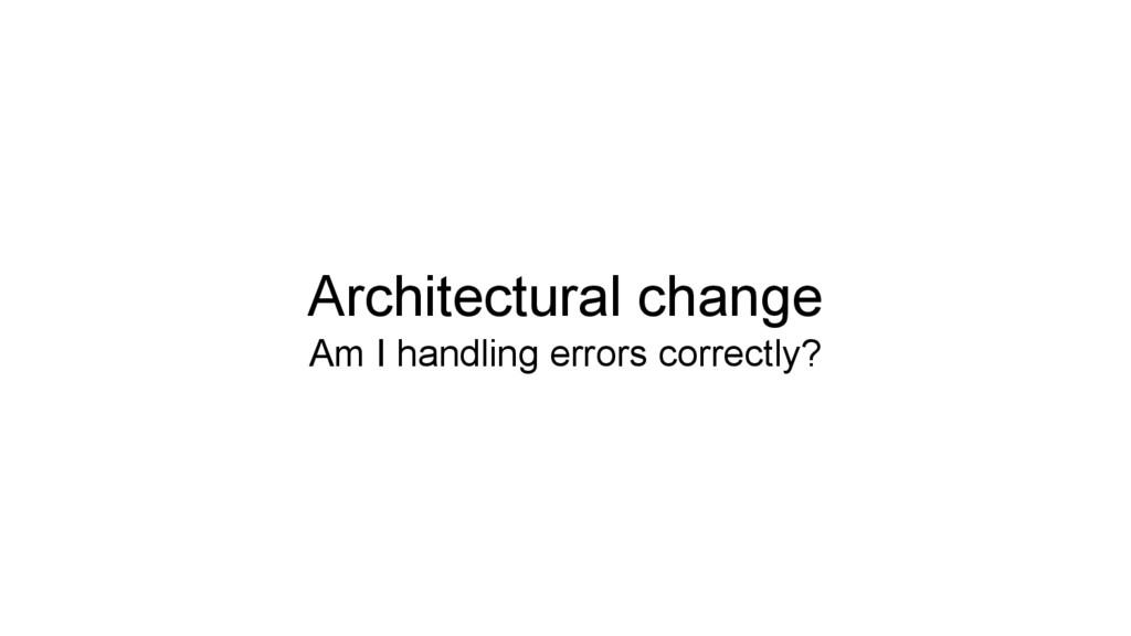 Architectural change Am I handling errors corre...