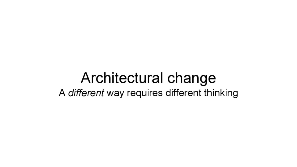 Architectural change A different way requires d...
