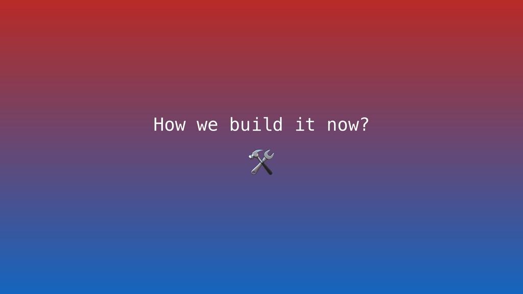 How we build it now?