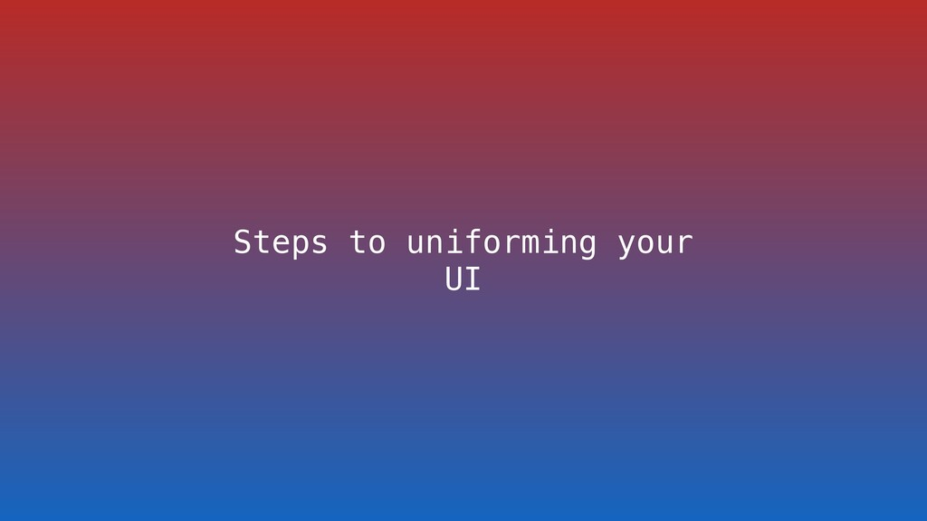 Steps to uniforming your UI
