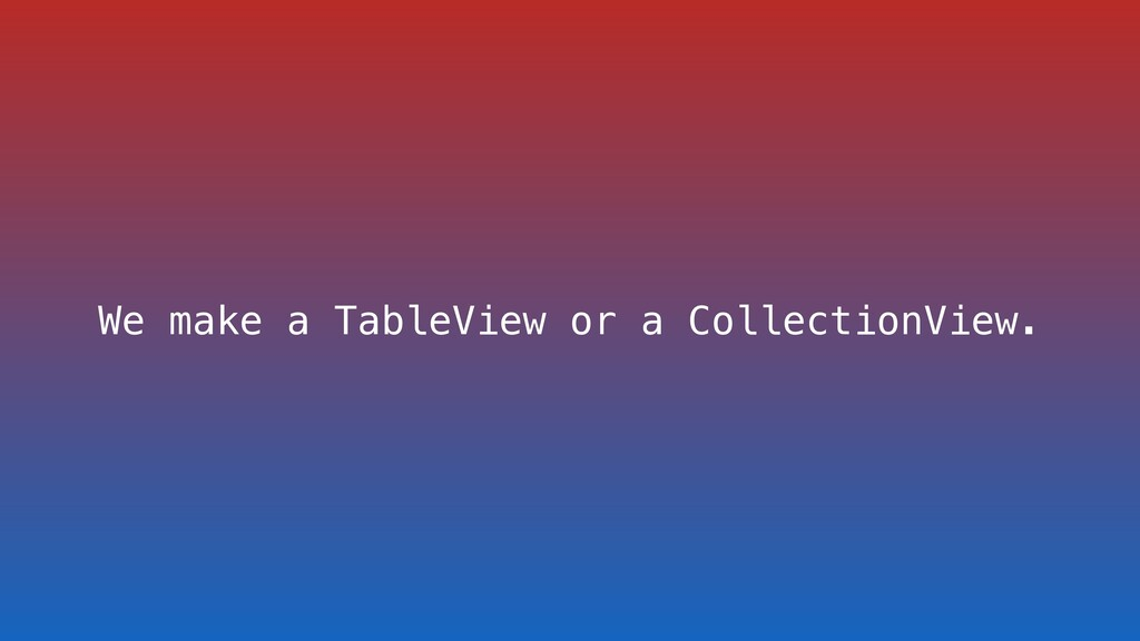 We make a TableView or a CollectionView.