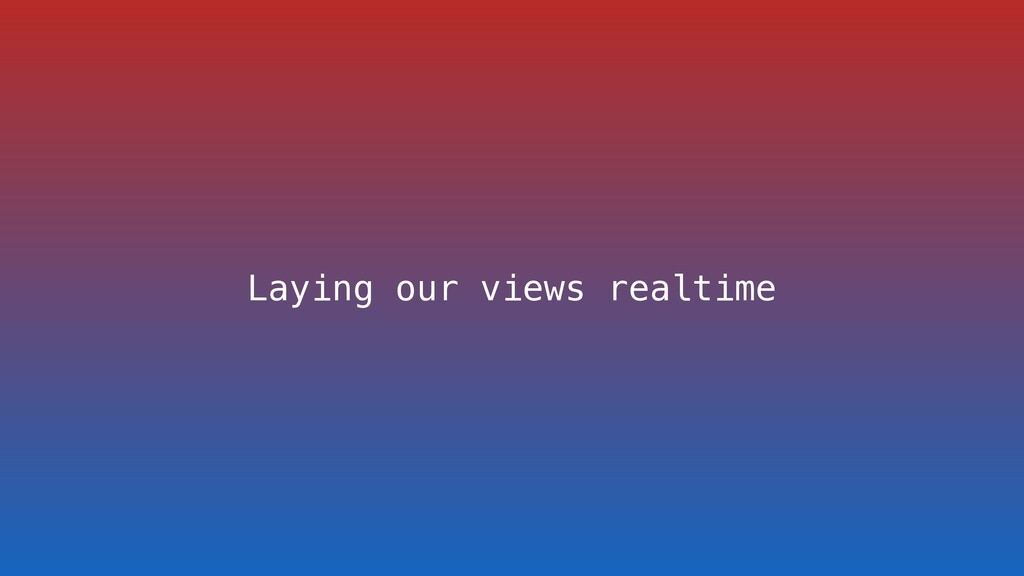 Laying our views realtime