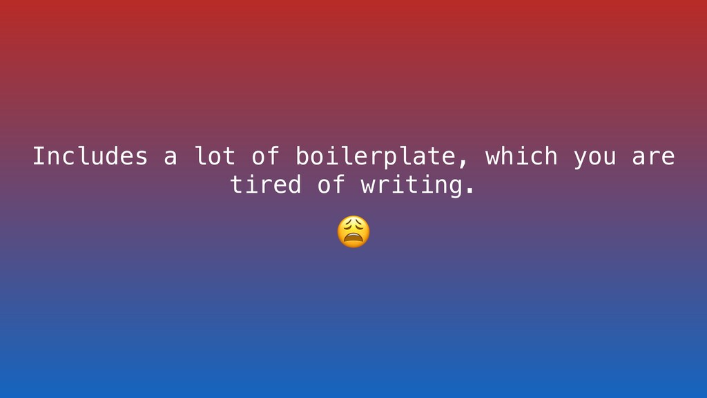 Includes a lot of boilerplate, which you are ti...