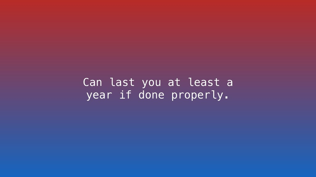 Can last you at least a year if done properly.