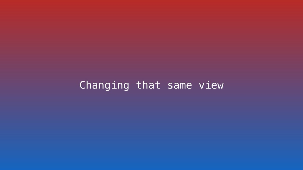 Changing that same view