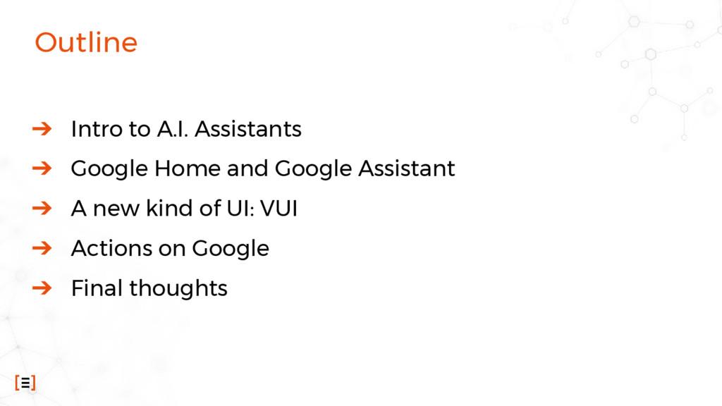 Outline ➔ Intro to A.I. Assistants ➔ Google Hom...