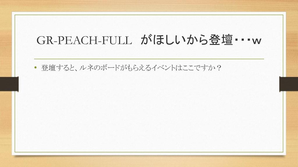 GR-PEACH-FULL がほしいから登壇・・・w • 登壇すると、ルネのボードがもらえるイ...