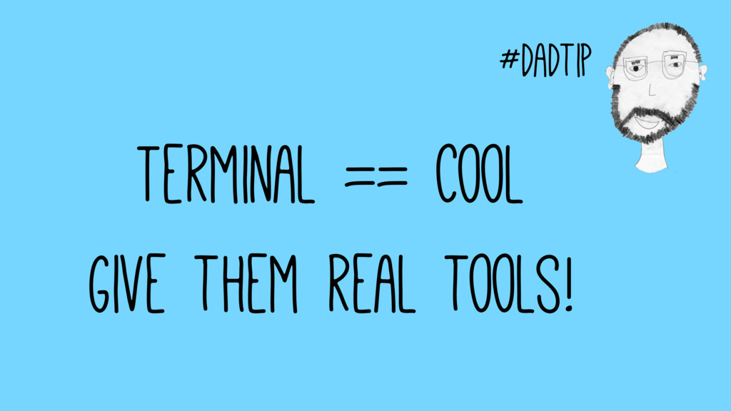 #dadtip Terminal == Cool Give them real tools!