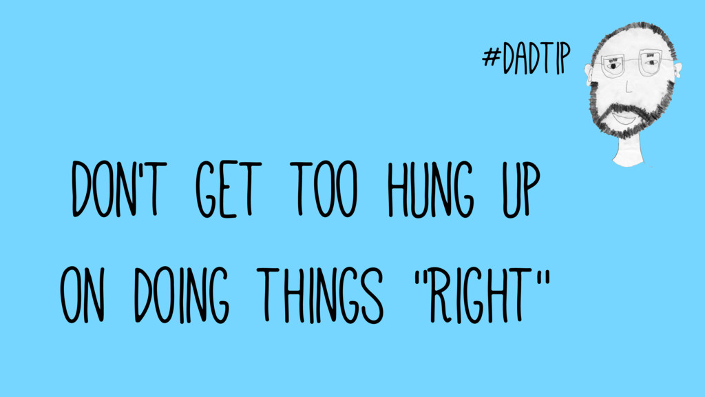 "#dadtip Don't get too hung up on doing things ""..."