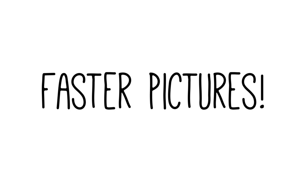Faster Pictures!