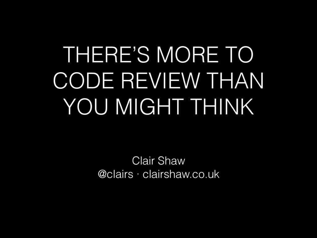 THERE'S MORE TO CODE REVIEW THAN YOU MIGHT THIN...