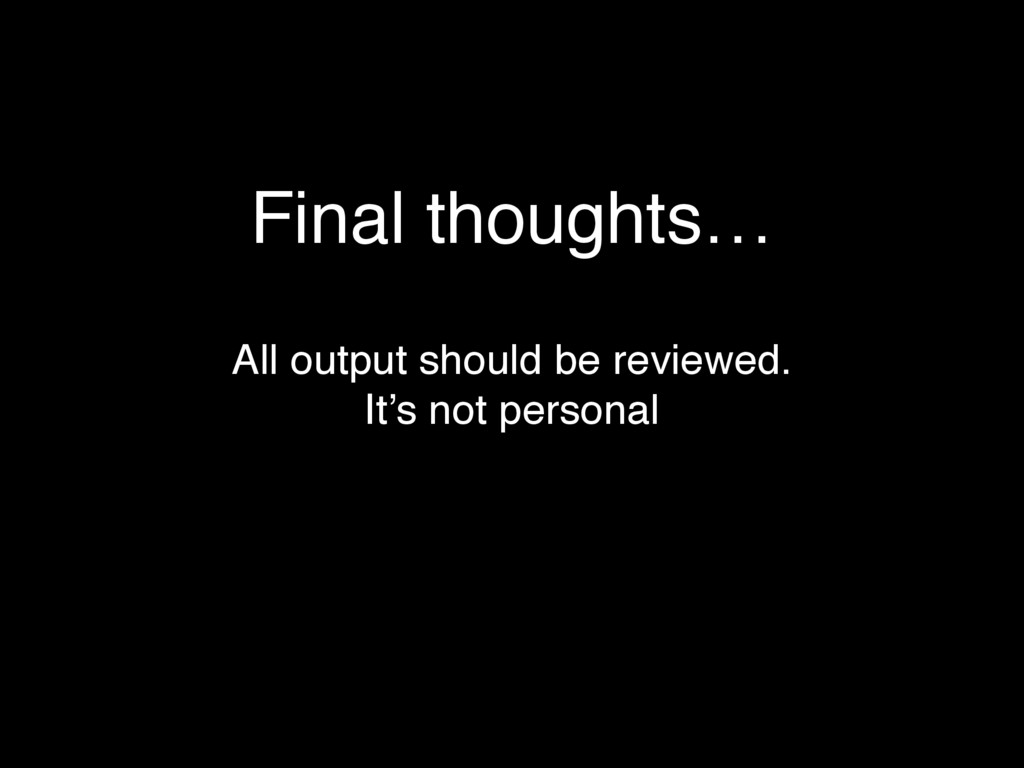 Final thoughts… All output should be reviewed.