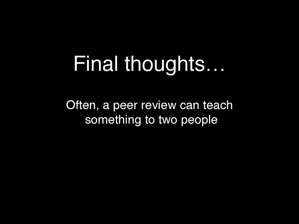 Final thoughts… Often, a peer review can teach