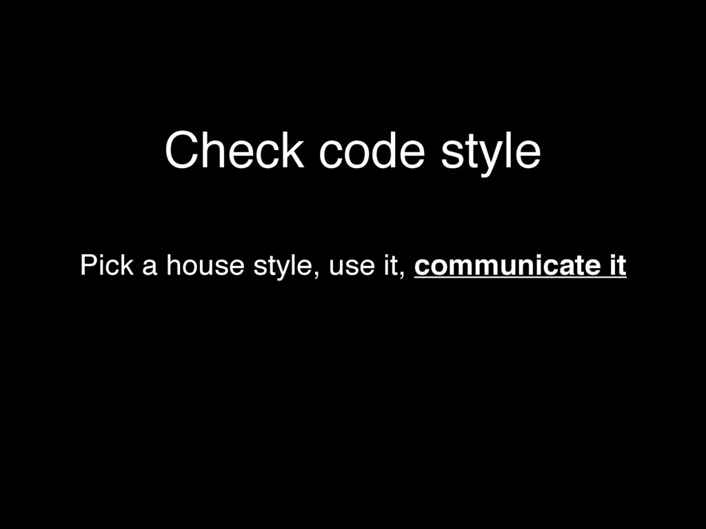 Check code style Pick a house style, use it, co...