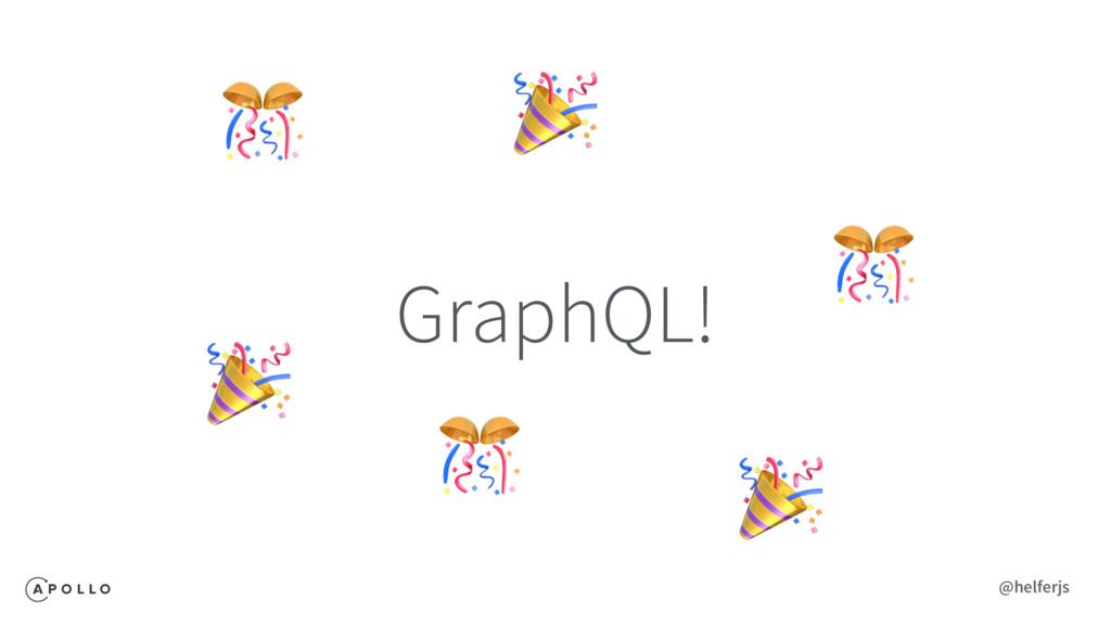 GraphQL!       @helferjs