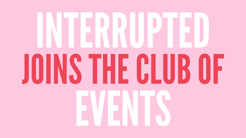 INTERRUPTED JOINS THE CLUB OF EVENTS
