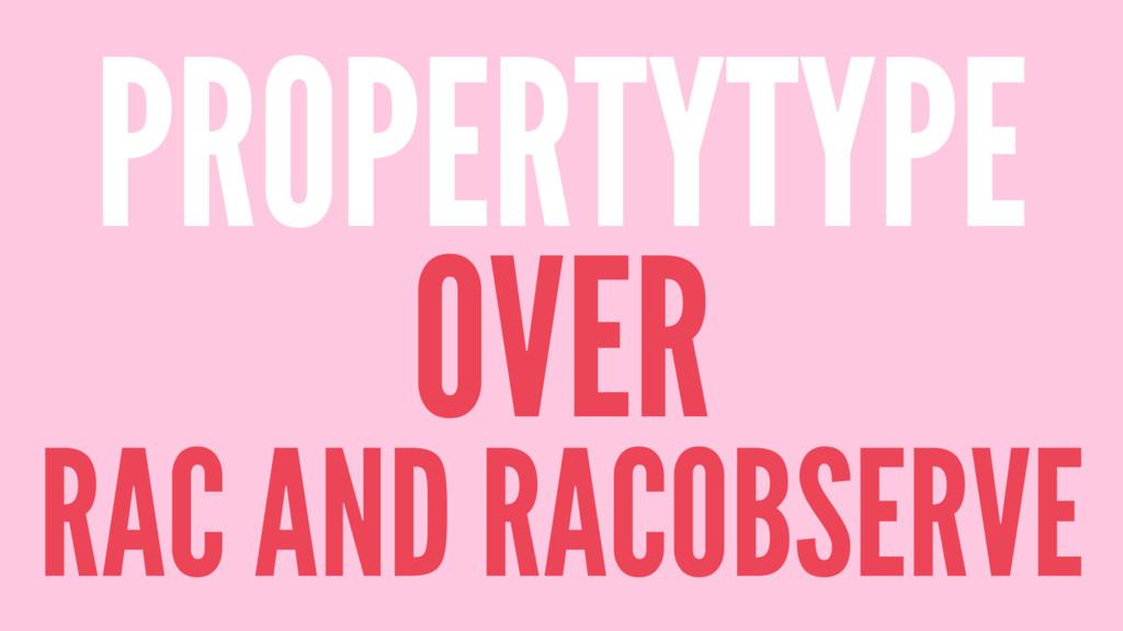 PROPERTYTYPE OVER RAC AND RACOBSERVE