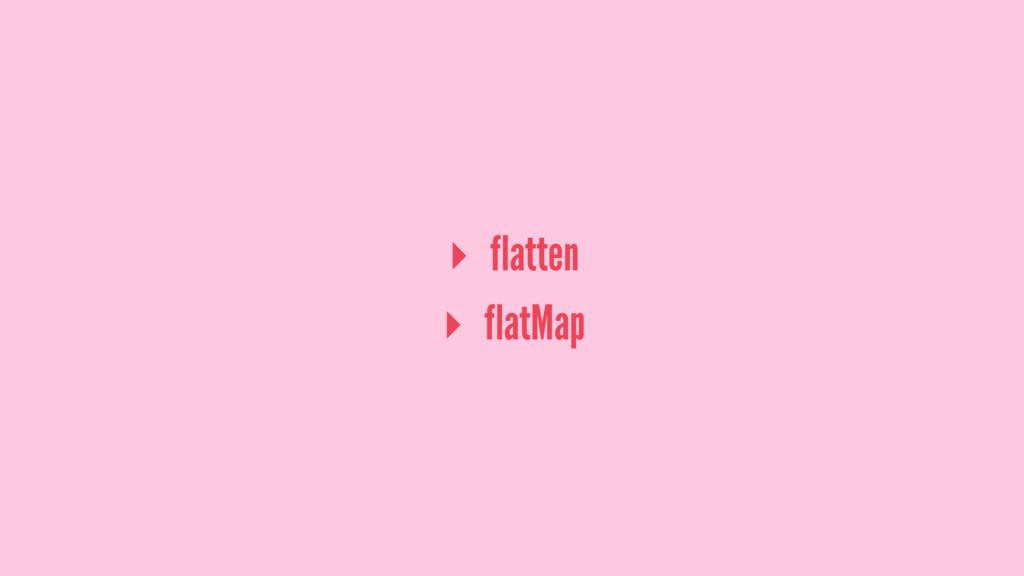 ▸ flatten ▸ flatMap