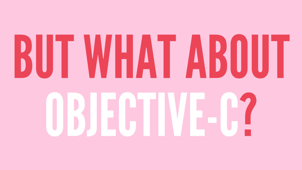 BUT WHAT ABOUT OBJECTIVE-C?