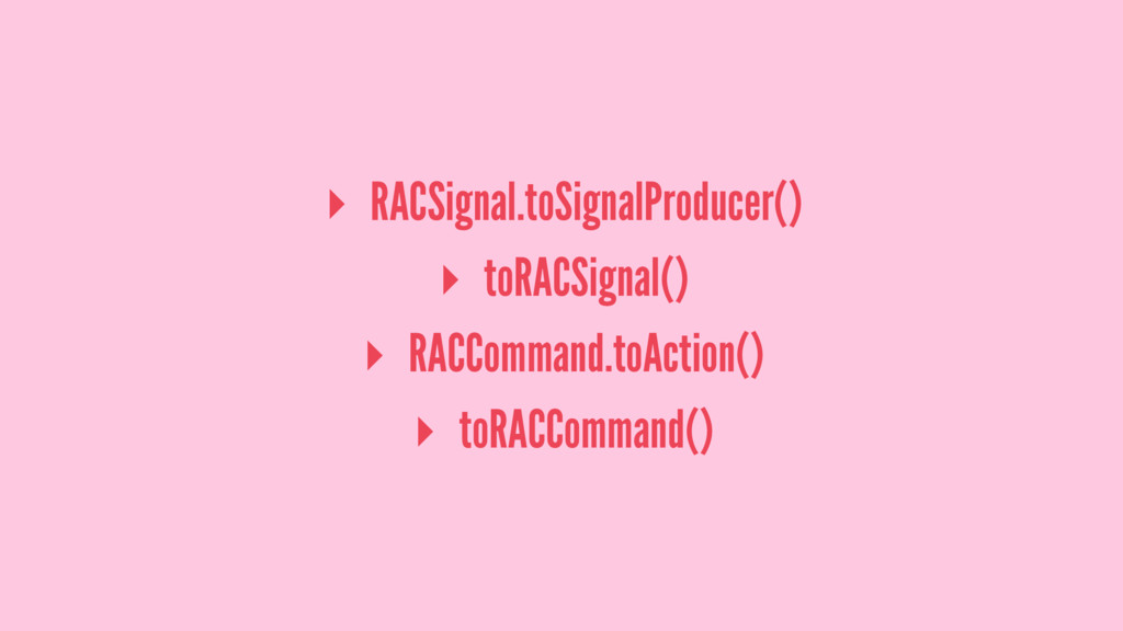 ▸ RACSignal.toSignalProducer() ▸ toRACSignal() ...