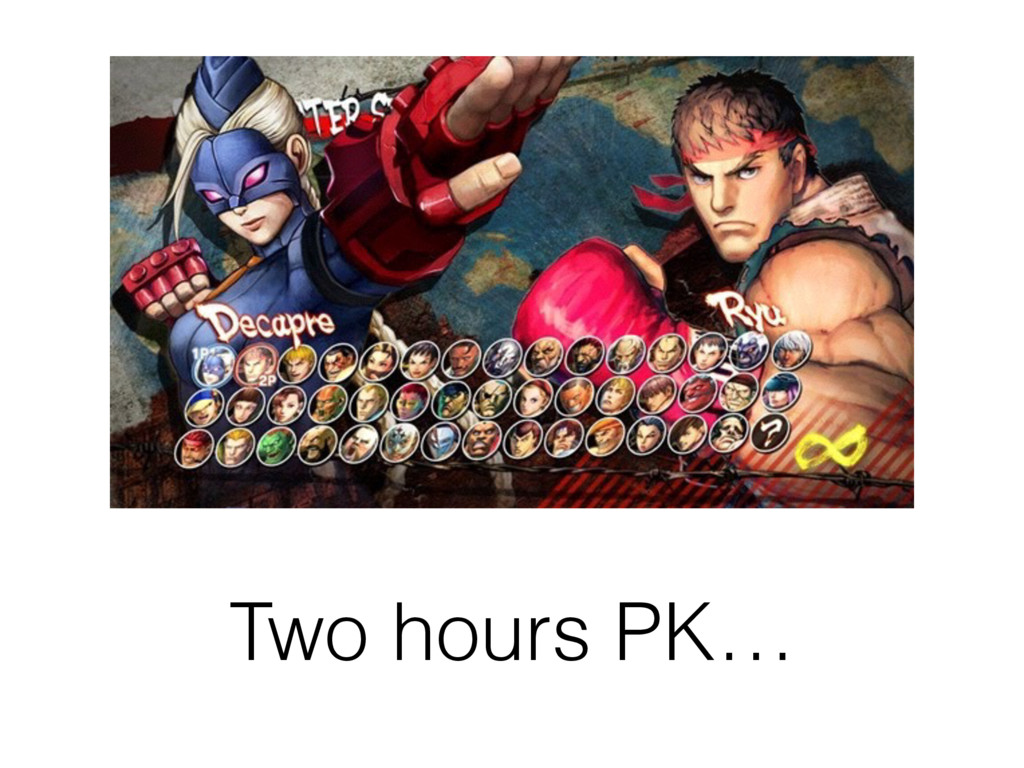 Two hours PK…