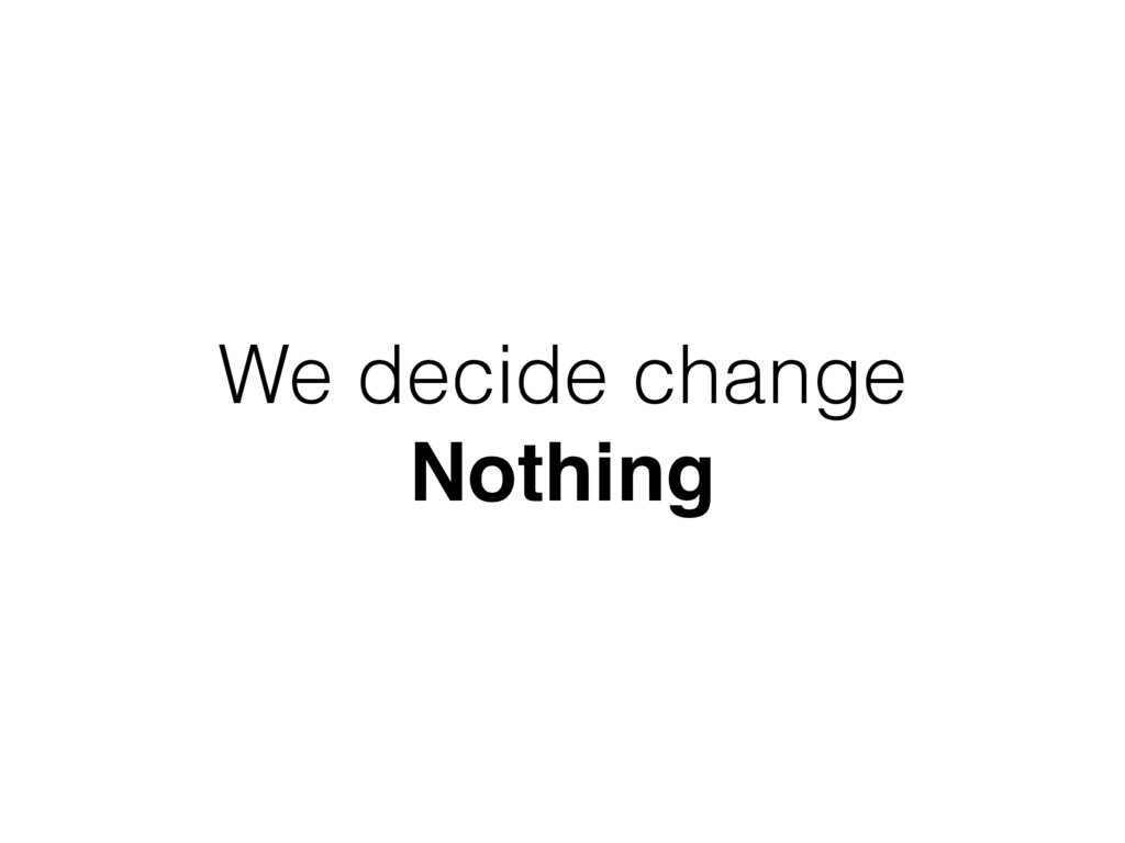 We decide change Nothing
