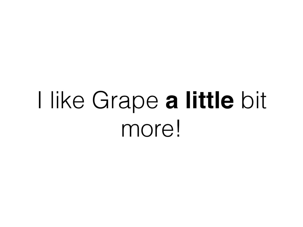 I like Grape a little bit more!