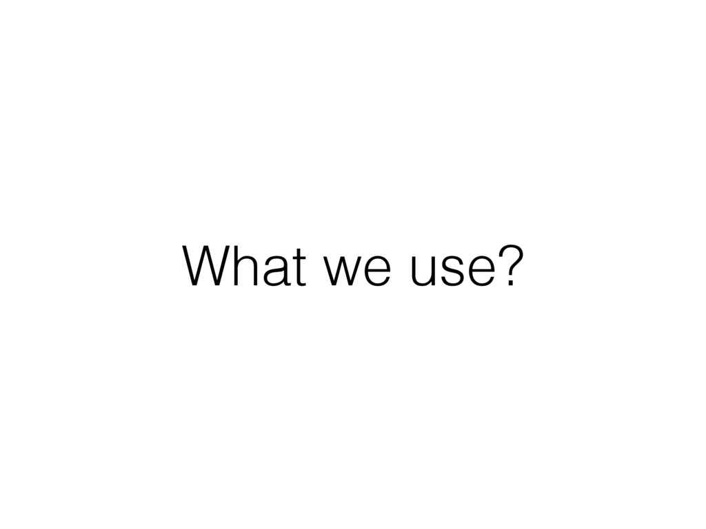 What we use?
