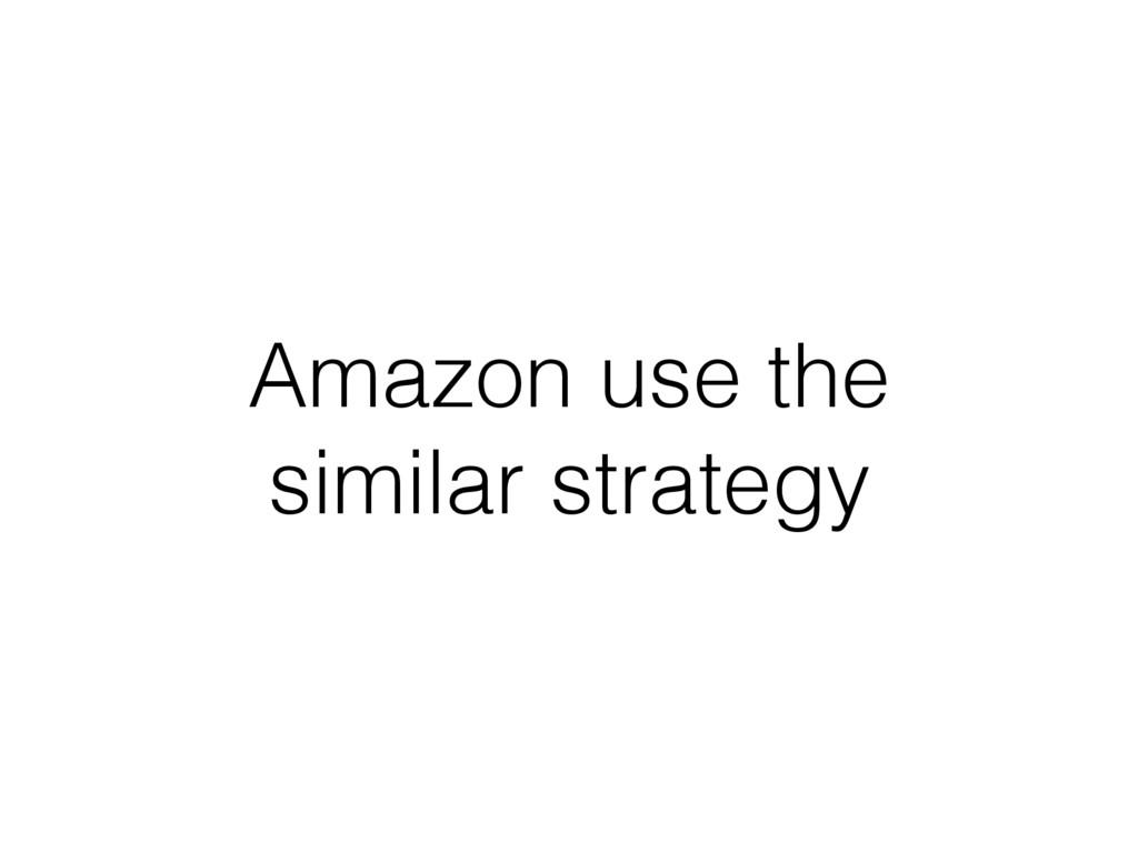 Amazon use the similar strategy