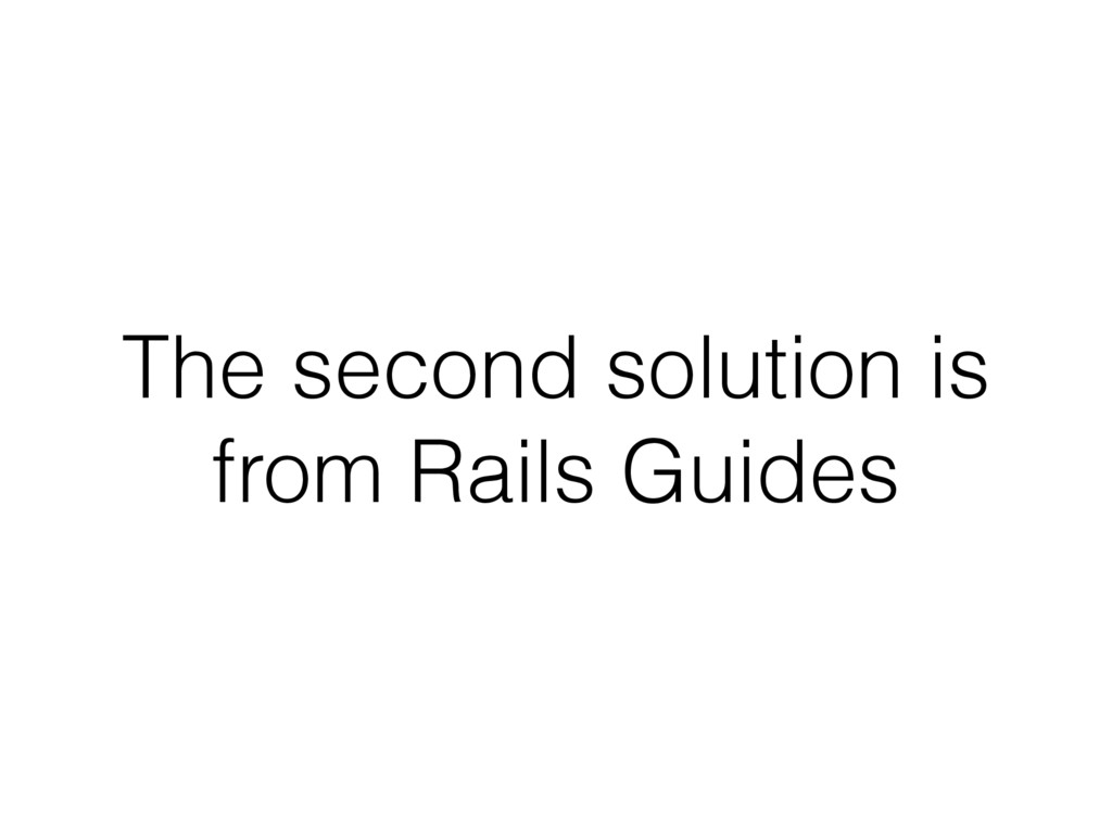 The second solution is from Rails Guides
