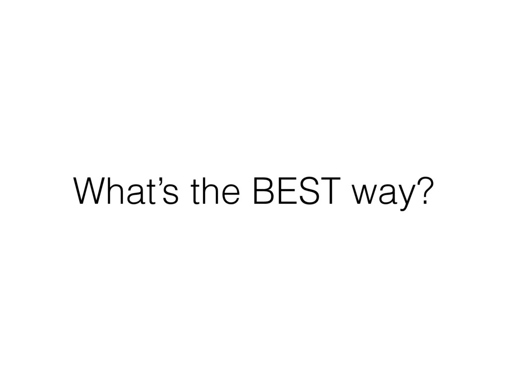 What's the BEST way?