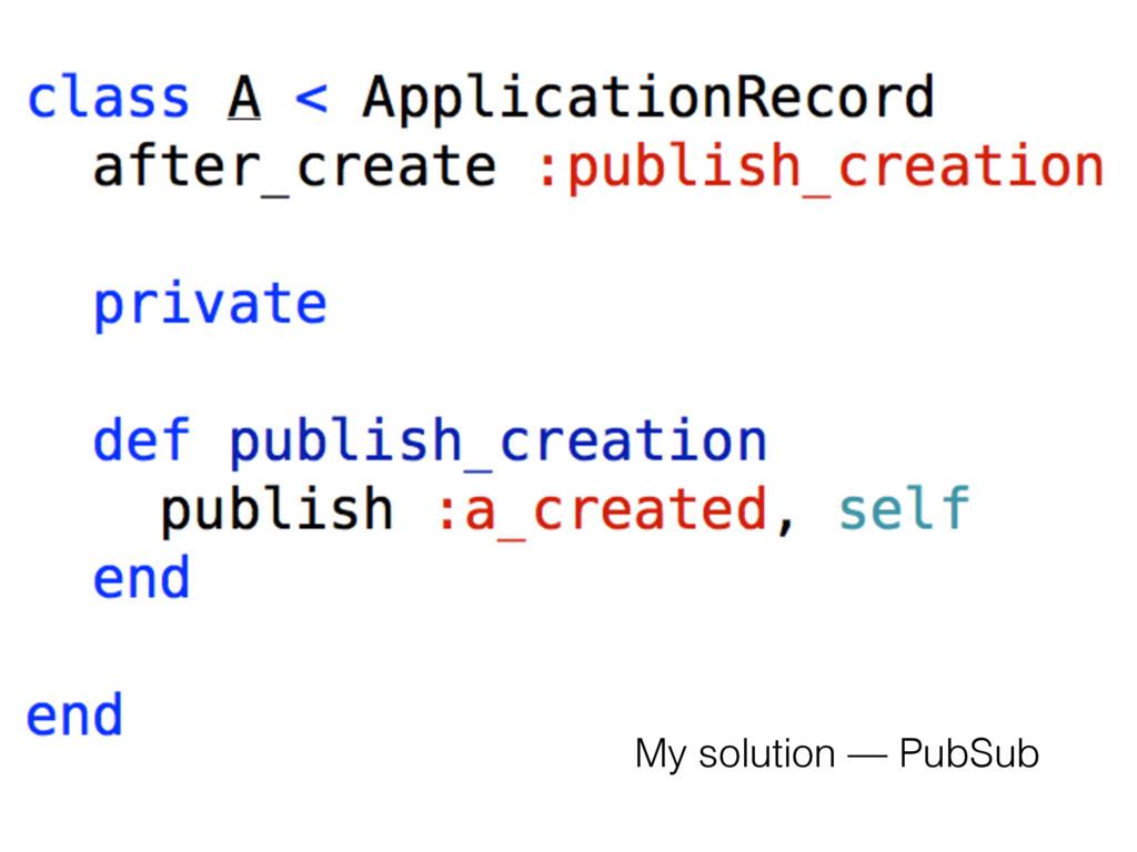 My solution — PubSub
