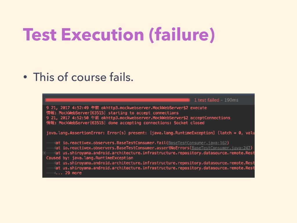 Test Execution (failure) • This of course fails.