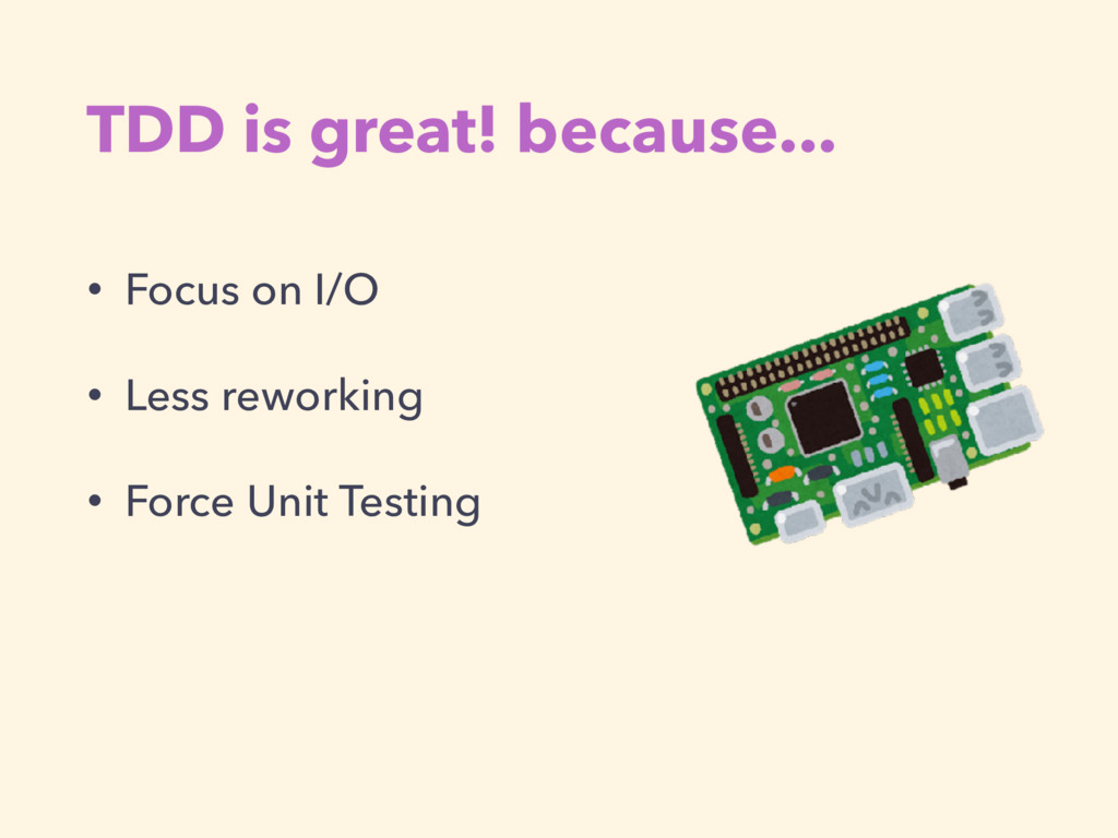 TDD is great! because... • Focus on I/O • Less ...