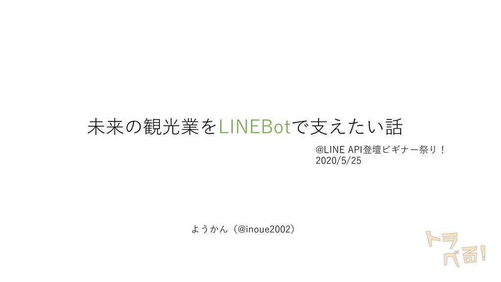 未来の観光業をLINEBotで⽀えたい話 @LINE API登壇ビギナー祭り! 2020/5/...
