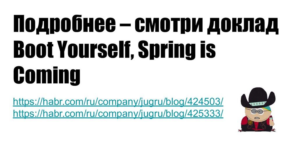 Подробнее – смотри доклад Boot Yourself, Spring...