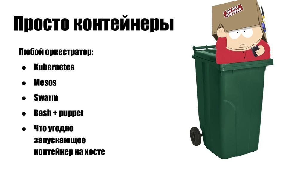 Просто контейнеры Любой оркестратор: ● Kubernet...