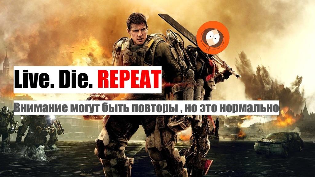 Live. Die. REPEAT Внимание могут быть повторы ,...