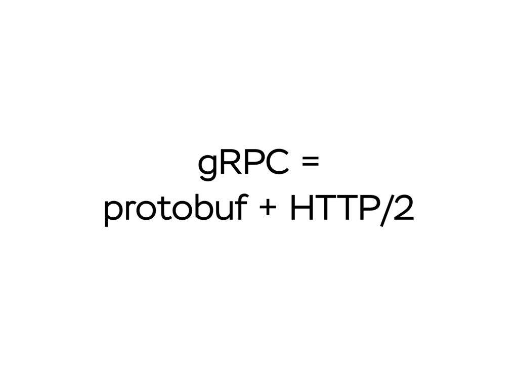gRPC = protobuf + HTTP/2